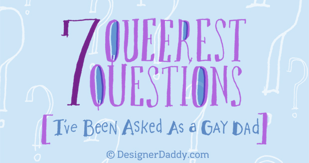 7 Queerest Questions I've Been Asked As A Gay Dad - Designer Daddy